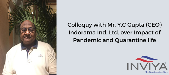 Colloquy with Mr. Y.C Gupta (CEO) Indorama Ind. Ltd. over Impact of Pandemic and Quarantine life
